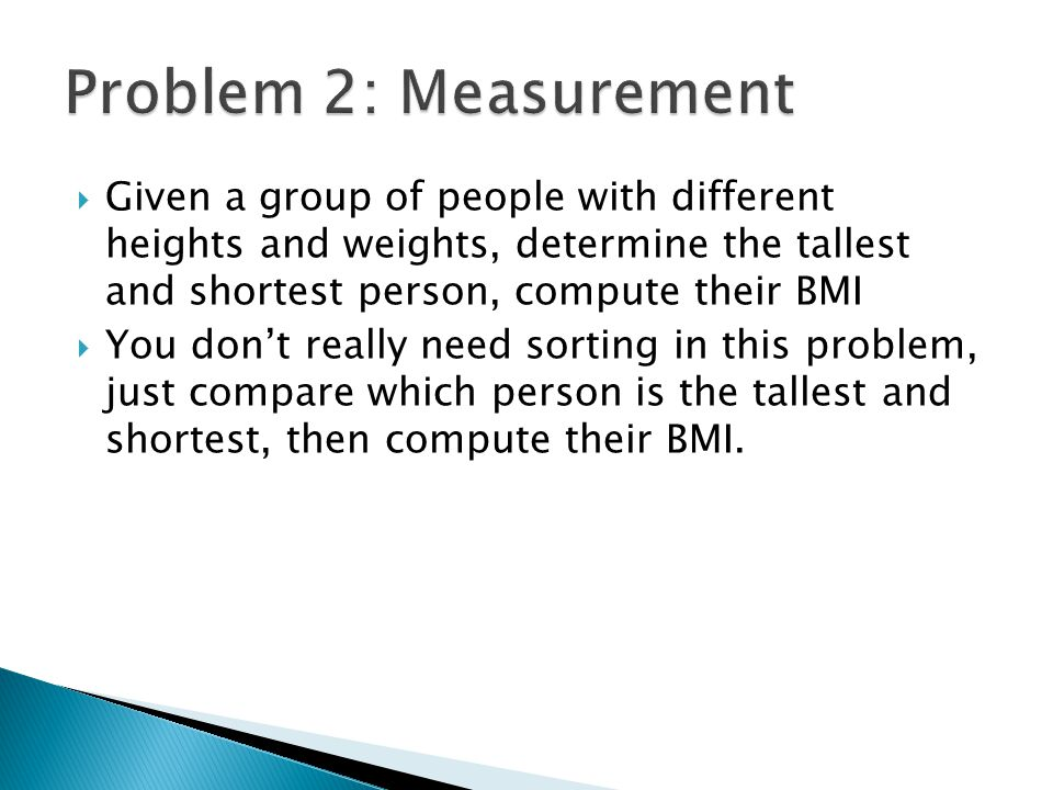  Given a group of people with different heights and weights, determine the tallest and shortest person, compute their BMI  You don't really need sorting in this problem, just compare which person is the tallest and shortest, then compute their BMI.