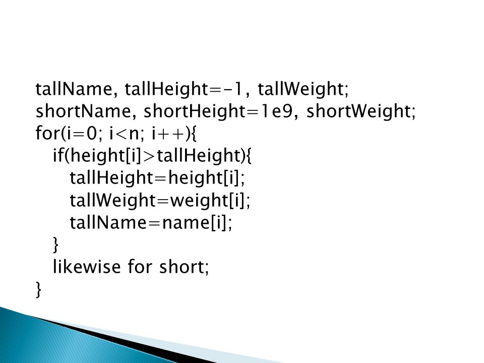 tallName, tallHeight=-1, tallWeight; shortName, shortHeight=1e9, shortWeight; for(i=0; i<n; i++){ if(height[i]>tallHeight){ tallHeight=height[i]; tallWeight=weight[i]; tallName=name[i]; } likewise for short; }