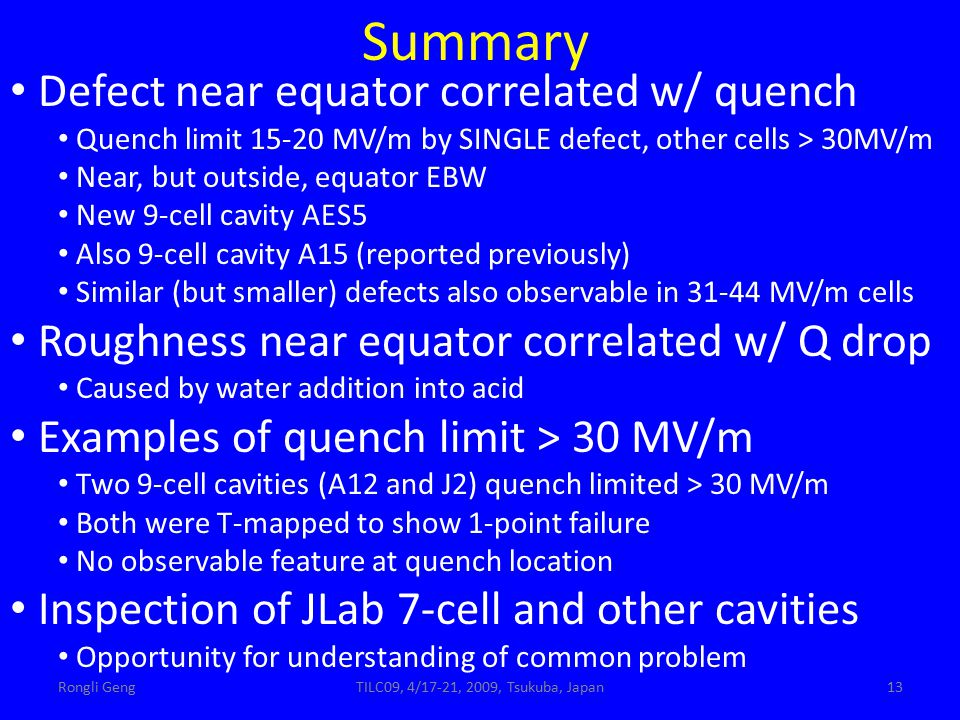 Rongli GengTILC09, 4/17-21, 2009, Tsukuba, Japan13 Summary Defect near equator correlated w/ quench Quench limit 15-20 MV/m by SINGLE defect, other cells > 30MV/m Near, but outside, equator EBW New 9-cell cavity AES5 Also 9-cell cavity A15 (reported previously) Similar (but smaller) defects also observable in 31-44 MV/m cells Roughness near equator correlated w/ Q drop Caused by water addition into acid Examples of quench limit > 30 MV/m Two 9-cell cavities (A12 and J2) quench limited > 30 MV/m Both were T-mapped to show 1-point failure No observable feature at quench location Inspection of JLab 7-cell and other cavities Opportunity for understanding of common problem
