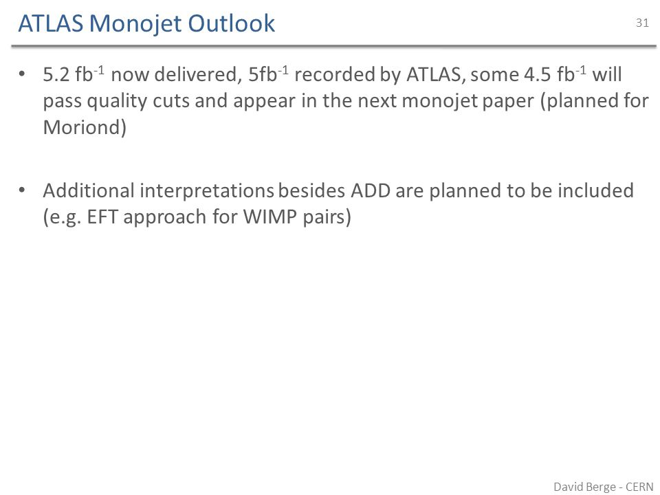 ATLAS Monojet Outlook 5.2 fb -1 now delivered, 5fb -1 recorded by ATLAS, some 4.5 fb -1 will pass quality cuts and appear in the next monojet paper (planned for Moriond) Additional interpretations besides ADD are planned to be included (e.g.