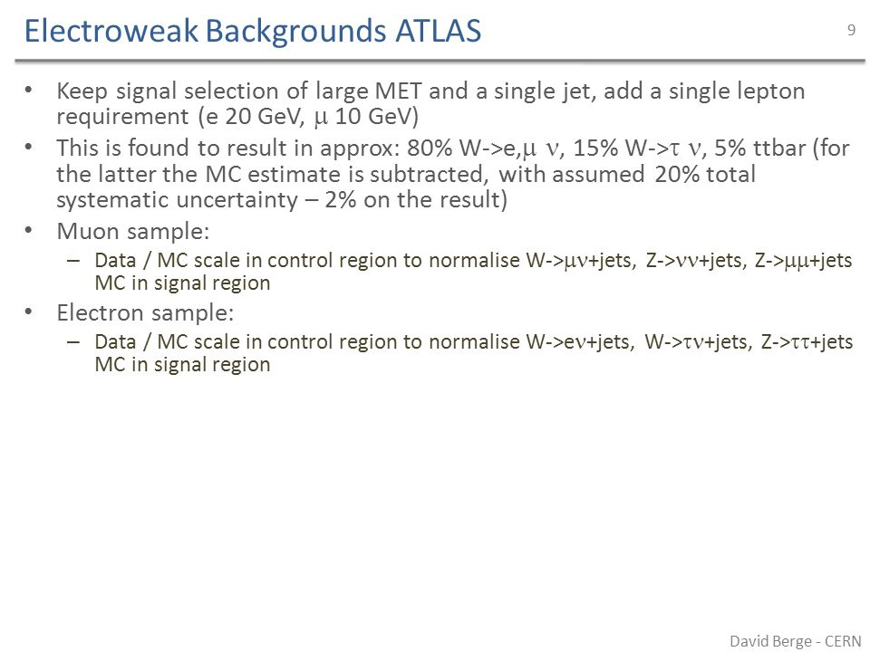 Electroweak Backgrounds ATLAS Keep signal selection of large MET and a single jet, add a single lepton requirement (e 20 GeV,  10 GeV) This is found to result in approx: 80% W->e, , 15% W-> , 5% ttbar (for the latter the MC estimate is subtracted, with assumed 20% total systematic uncertainty – 2% on the result) Muon sample: – Data / MC scale in control region to normalise W->  +jets, Z-> +jets, Z->  +jets MC in signal region Electron sample: – Data / MC scale in control region to normalise W->e +jets, W->  +jets, Z->  +jets MC in signal region David Berge - CERN 9
