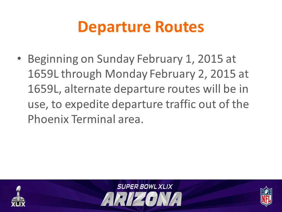 Departure Routes Beginning on Sunday February 1, 2015 at 1659L through Monday February 2, 2015 at 1659L, alternate departure routes will be in use, to expedite departure traffic out of the Phoenix Terminal area.