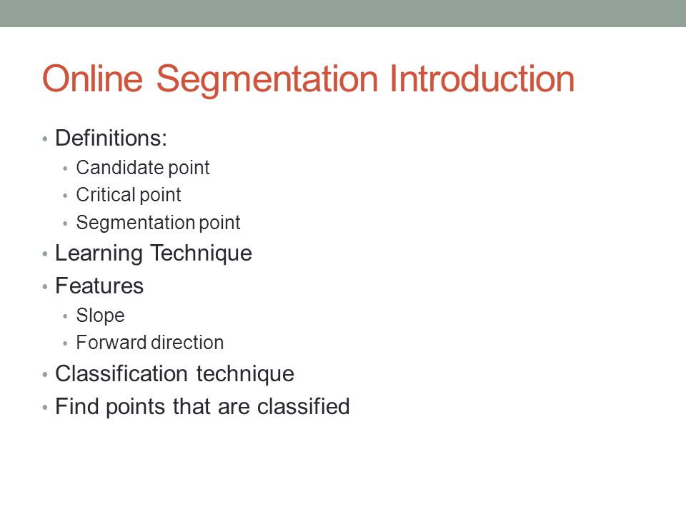 Online Segmentation Introduction Definitions: Candidate point Critical point Segmentation point Learning Technique Features Slope Forward direction Classification technique Find points that are classified