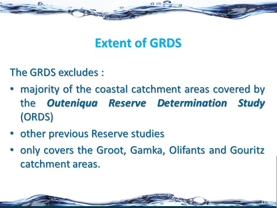 Extent of GRDS 17 The GRDS excludes : majority of the coastal catchment areas covered by the Outeniqua Reserve Determination Study (ORDS) majority of the coastal catchment areas covered by the Outeniqua Reserve Determination Study (ORDS) other previous Reserve studies other previous Reserve studies only covers the Groot, Gamka, Olifants and Gouritz catchment areas.
