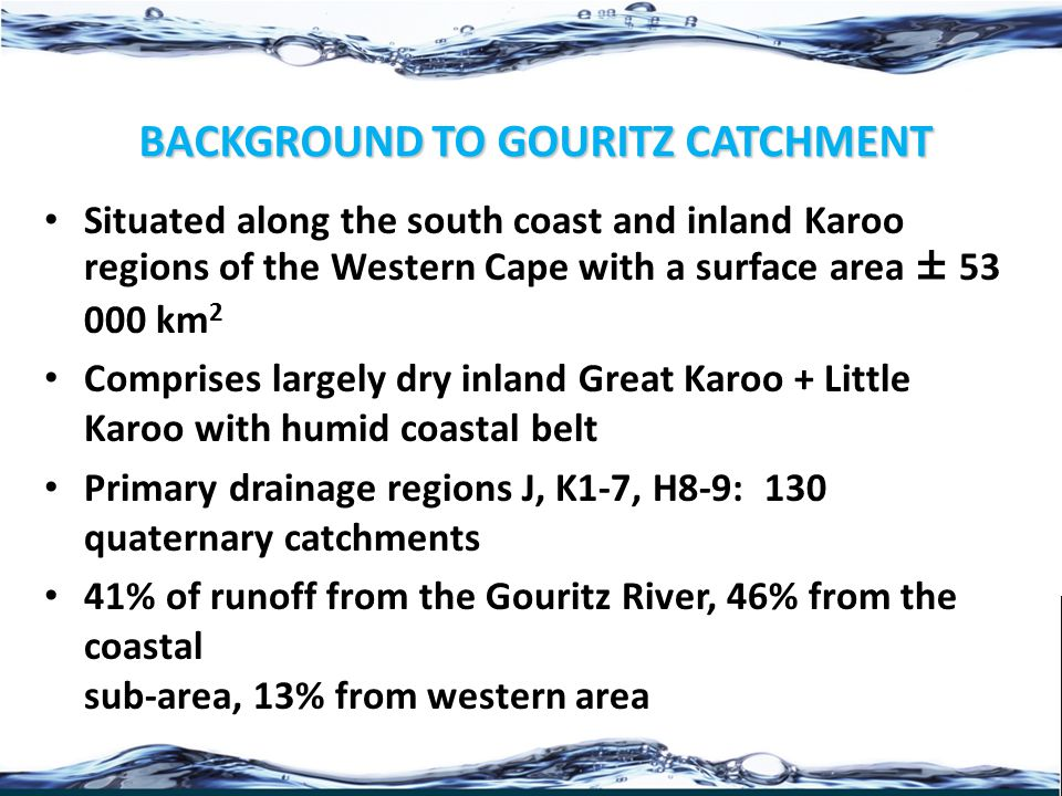 BACKGROUND TO GOURITZ CATCHMENT Situated along the south coast and inland Karoo regions of the Western Cape with a surface area ± 53 000 km 2 Comprises largely dry inland Great Karoo + Little Karoo with humid coastal belt Primary drainage regions J, K1-7, H8-9: 130 quaternary catchments 41% of runoff from the Gouritz River, 46% from the coastal sub-area, 13% from western area