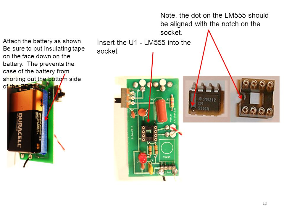 Insert the U1 - LM555 into the socket Attach the battery as shown. Be sure to put insulating tape on the face down on the battery. The prevents the ca