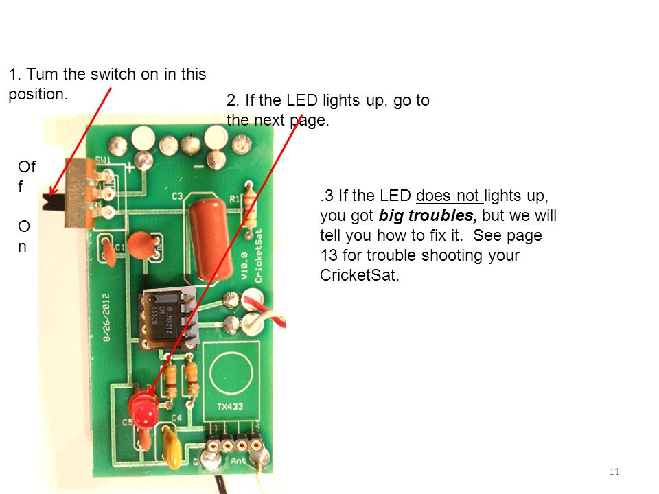 1. Tum the switch on in this position. 2. If the LED lights up, go to the next page..3 If the LED does not lights up, you got big troubles, but we wil