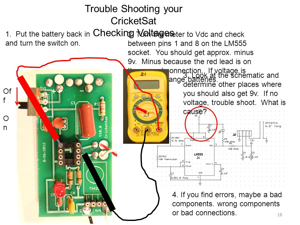 1. Put the battery back in and turn the switch on. Trouble Shooting your CricketSat Checking Voltages Of f O n 2. Turn the meter to Vdc and check betw
