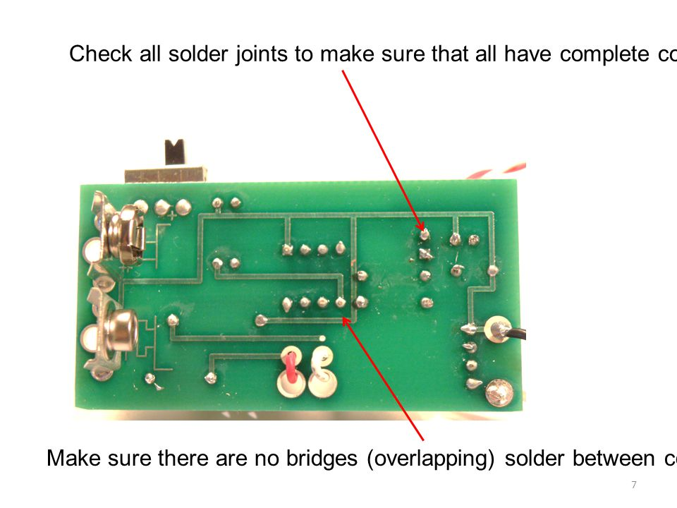 Check all solder joints to make sure that all have complete coverage of the via. Make sure there are no bridges (overlapping) solder between connectio