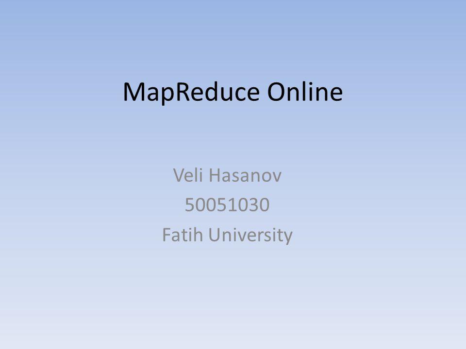 MapReduce Online Veli Hasanov 50051030 Fatih University
