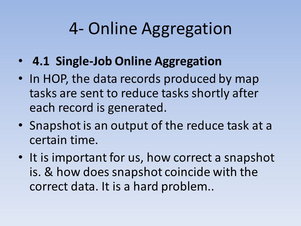 4- Online Aggregation 4.1 Single-Job Online Aggregation In HOP, the data records produced by map tasks are sent to reduce tasks shortly after each record is generated.