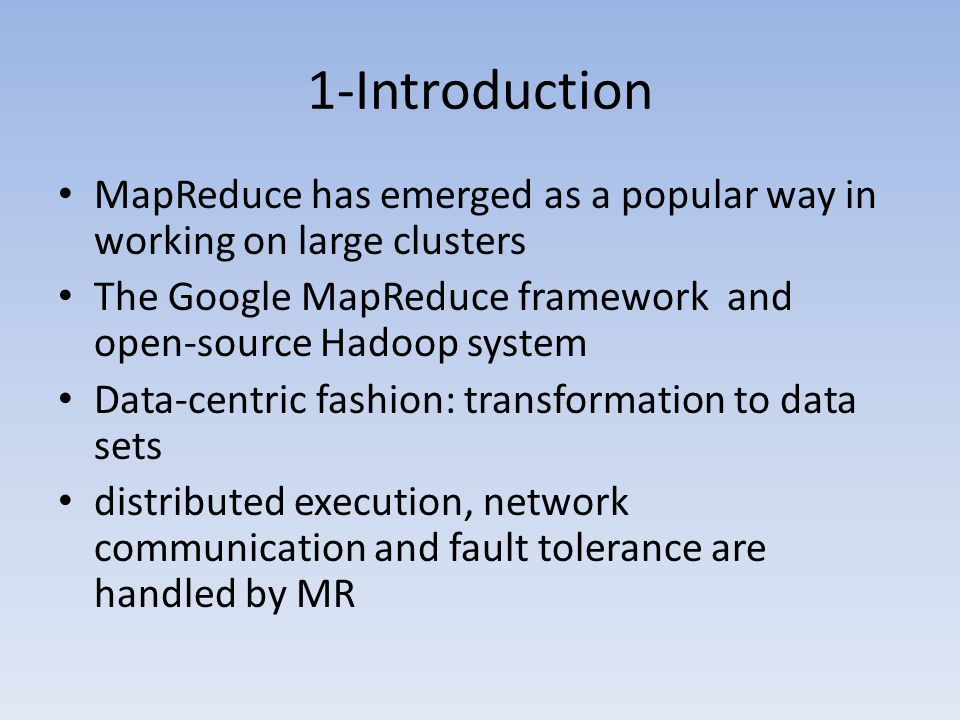 1-Introduction MapReduce has emerged as a popular way in working on large clusters The Google MapReduce framework and open-source Hadoop system Data-centric fashion: transformation to data sets distributed execution, network communication and fault tolerance are handled by MR