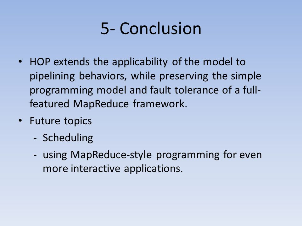 5- Conclusion HOP extends the applicability of the model to pipelining behaviors, while preserving the simple programming model and fault tolerance of a full- featured MapReduce framework.