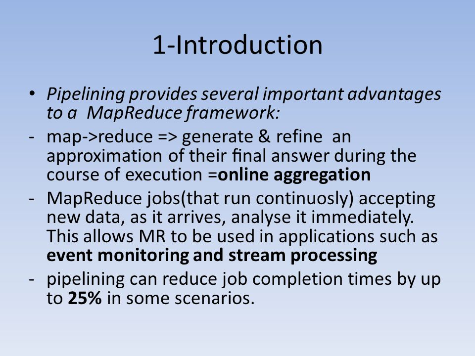 1-Introduction Pipelining provides several important advantages to a MapReduce framework: -map->reduce => generate & refine an approximation of their final answer during the course of execution =online aggregation -MapReduce jobs(that run continuosly) accepting new data, as it arrives, analyse it immediately.