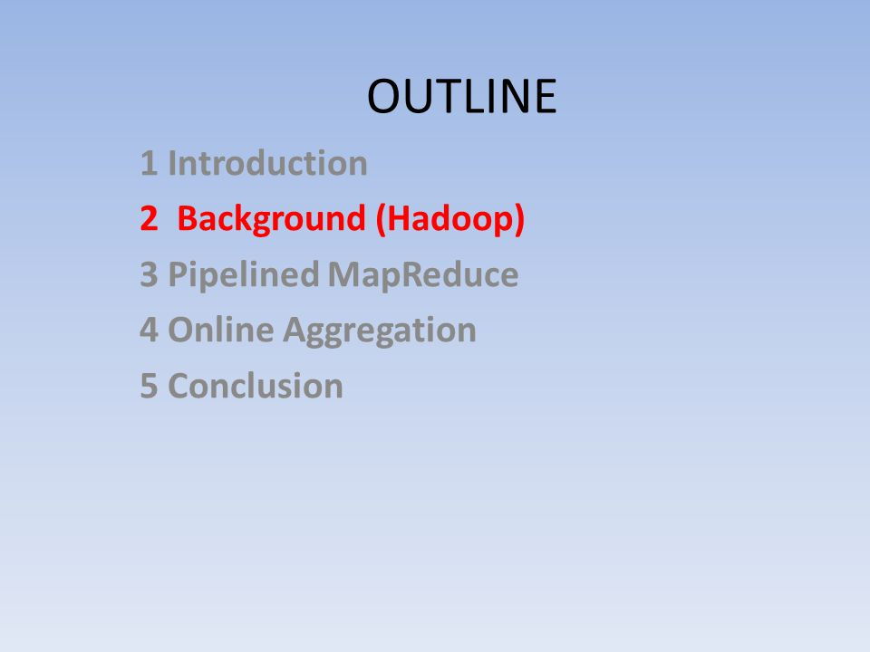 OUTLINE 1 Introduction 2 Background (Hadoop) 3 Pipelined MapReduce 4 Online Aggregation 5 Conclusion
