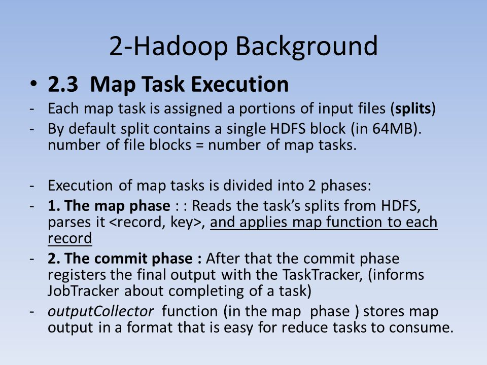 2-Hadoop Background 2.3 Map Task Execution -Each map task is assigned a portions of input files (splits) -By default split contains a single HDFS block (in 64MB).