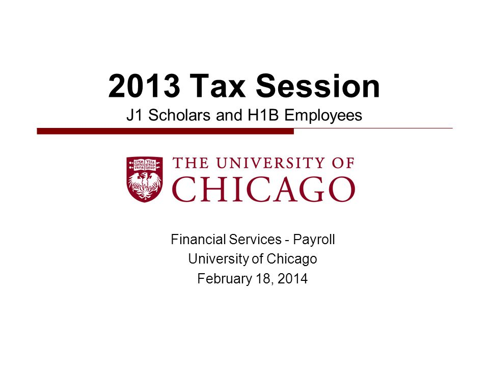 Financial Services - Payroll University of Chicago February 18, 2014 2013 Tax Session J1 Scholars and H1B Employees