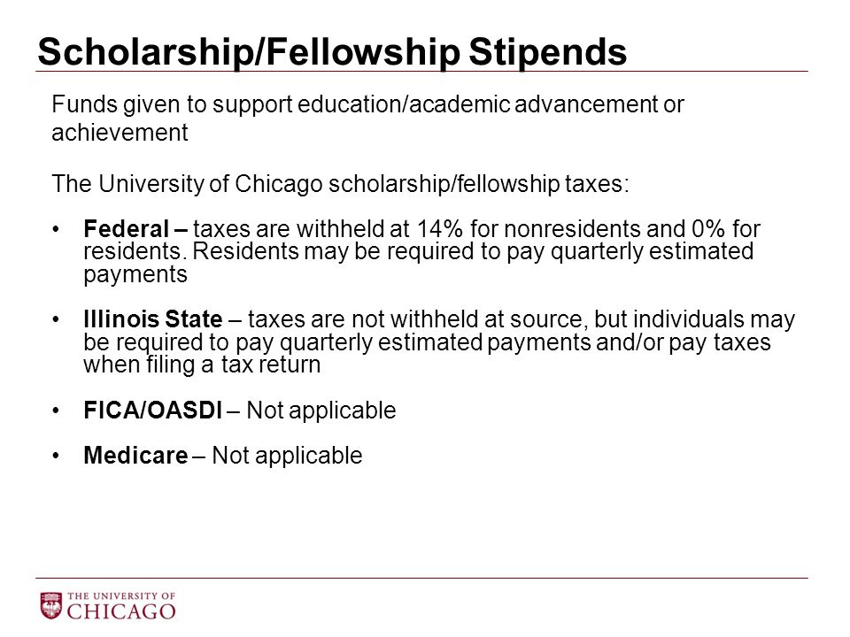 Scholarship/Fellowship Stipends Funds given to support education/academic advancement or achievement The University of Chicago scholarship/fellowship taxes: Federal – taxes are withheld at 14% for nonresidents and 0% for residents.