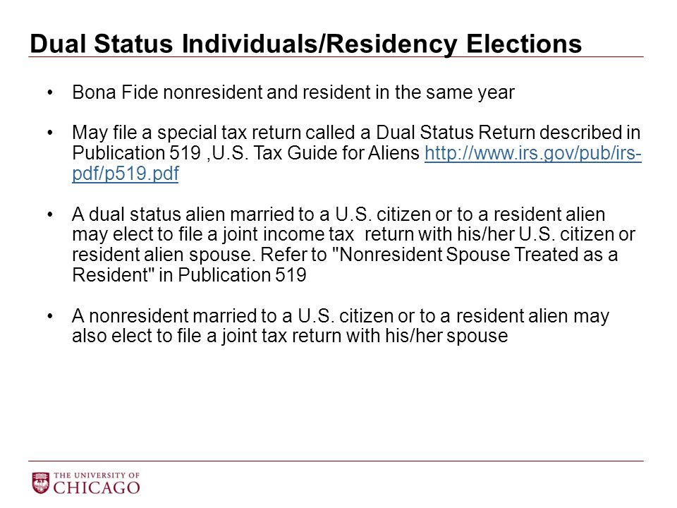 Dual Status Individuals/Residency Elections Bona Fide nonresident and resident in the same year May file a special tax return called a Dual Status Return described in Publication 519,U.S.