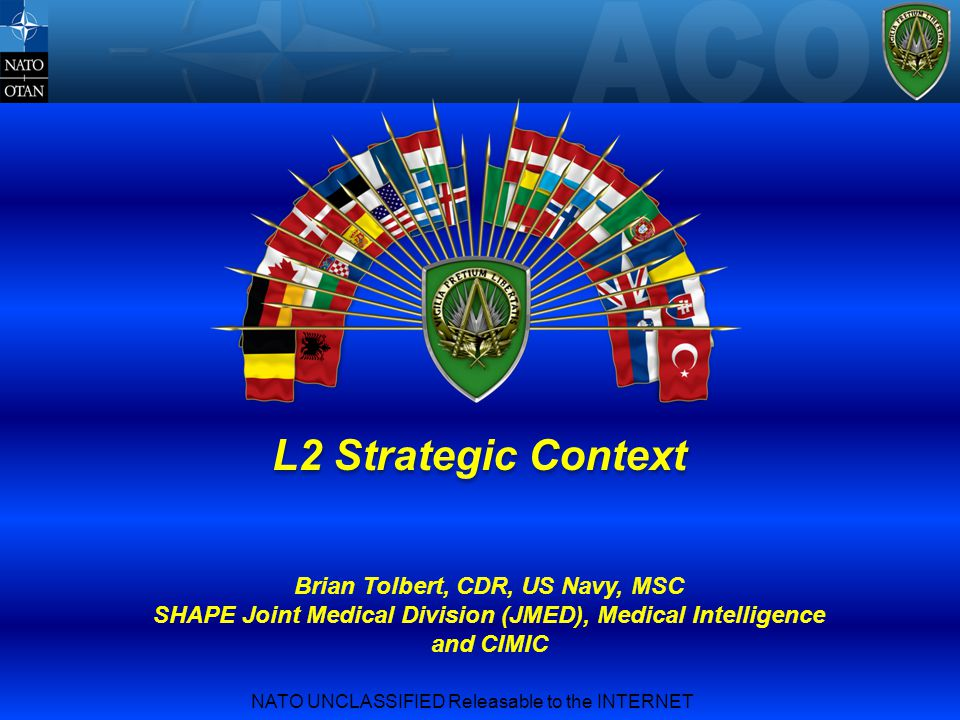 NATO UNCLASSIFIED Releasable to the INTERNET L2 Strategic Context Brian Tolbert, CDR, US Navy, MSC SHAPE Joint Medical Division (JMED), Medical Intell