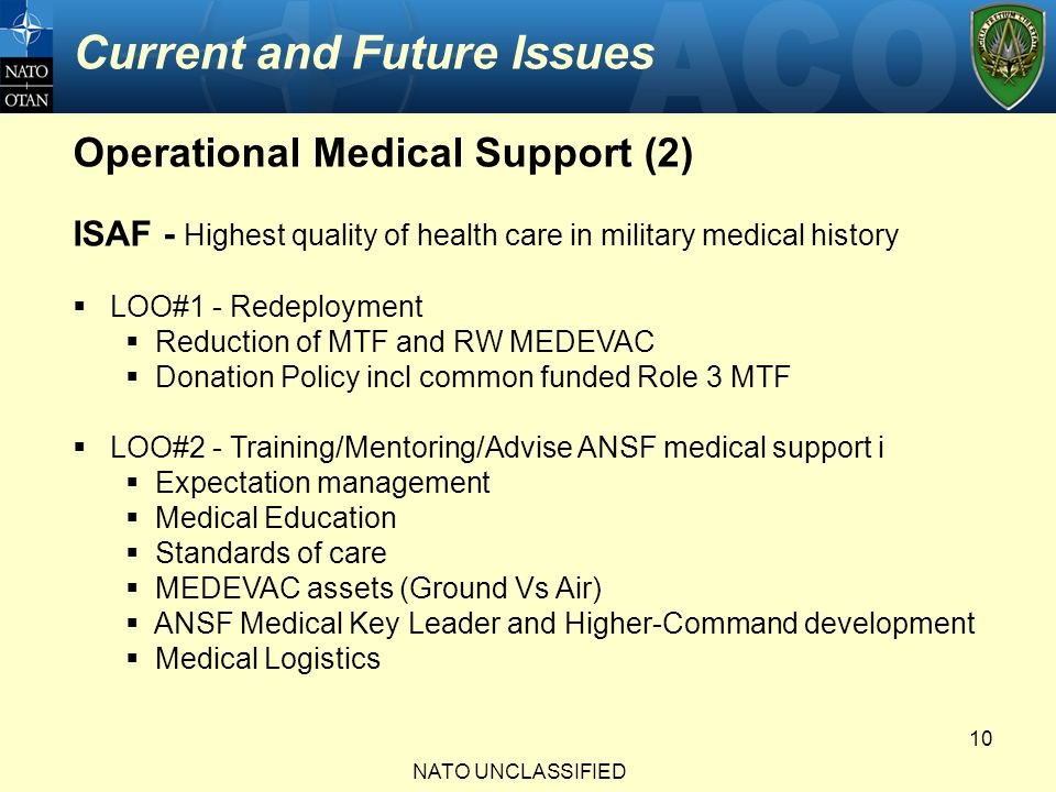 Current and Future Issues NATO UNCLASSIFIED 10 Operational Medical Support (2) ISAF - Highest quality of health care in military medical history  LOO