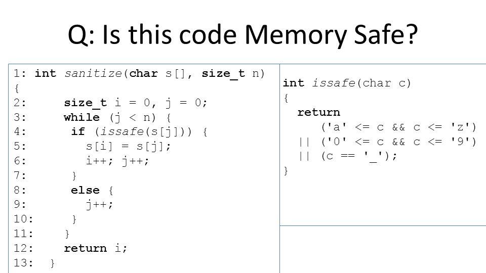 int issafe(char c) { return ( a <= c && c <= z ) || ( 0 <= c && c <= 9 ) || (c == _ ); } 1: int sanitize(char s[], size_t n) { 2: size_t i = 0, j = 0; 3: while (j < n) { 4: if (issafe(s[j])) { 5: s[i] = s[j]; 6: i++; j++; 7: } 8: else { 9: j++; 10: } 11: } 12: return i; 13: } Q: Is this code Memory Safe