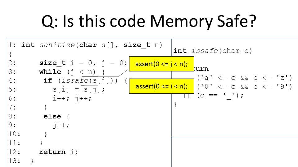 int issafe(char c) { return ( a <= c && c <= z ) || ( 0 <= c && c <= 9 ) || (c == _ ); } 1: int sanitize(char s[], size_t n) { 2: size_t i = 0, j = 0; 3: while (j < n) { 4: if (issafe(s[j])) { 5: s[i] = s[j]; 6: i++; j++; 7: } 8: else { 9: j++; 10: } 11: } 12: return i; 13: } Q: Is this code Memory Safe.