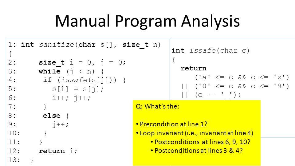 1: int sanitize(char s[], size_t n) { 2: size_t i = 0, j = 0; 3: while (j < n) { 4: if (issafe(s[j])) { 5: s[i] = s[j]; 6: i++; j++; 7: } 8: else { 9: j++; 10: } 11: } 12: return i; 13: } Abstract Interpretation int issafe(char c) { return ( a <= c && c <= z ) || ( 0 <= c && c <= 9 ) || (c == _ ); } i: [0, 1] j: [0, 1] Second pass … i: [1, 2] j: [1, 2] i: [0, 1] j: [1, 2] i: [0, 2] j: [1, 2] Third pass.