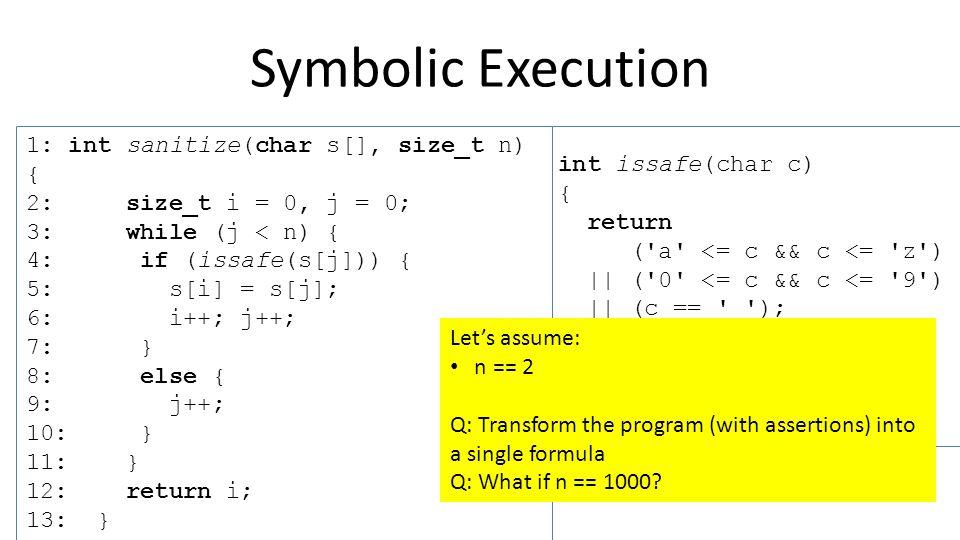 int issafe(char c) { return ( a <= c && c <= z ) || ( 0 <= c && c <= 9 ) || (c == _ ); } 1: int sanitize(char s[], size_t n) { 2: size_t i = 0, j = 0; 3: while (j < n) { 4: if (issafe(s[j])) { 5: s[i] = s[j]; 6: i++; j++; 7: } 8: else { 9: j++; 10: } 11: } 12: return i; 13: } Q: Is this code Memory Safe?