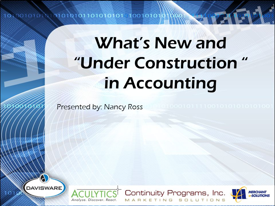 What's New and Under Construction in Accounting Presented by: Nancy Ross