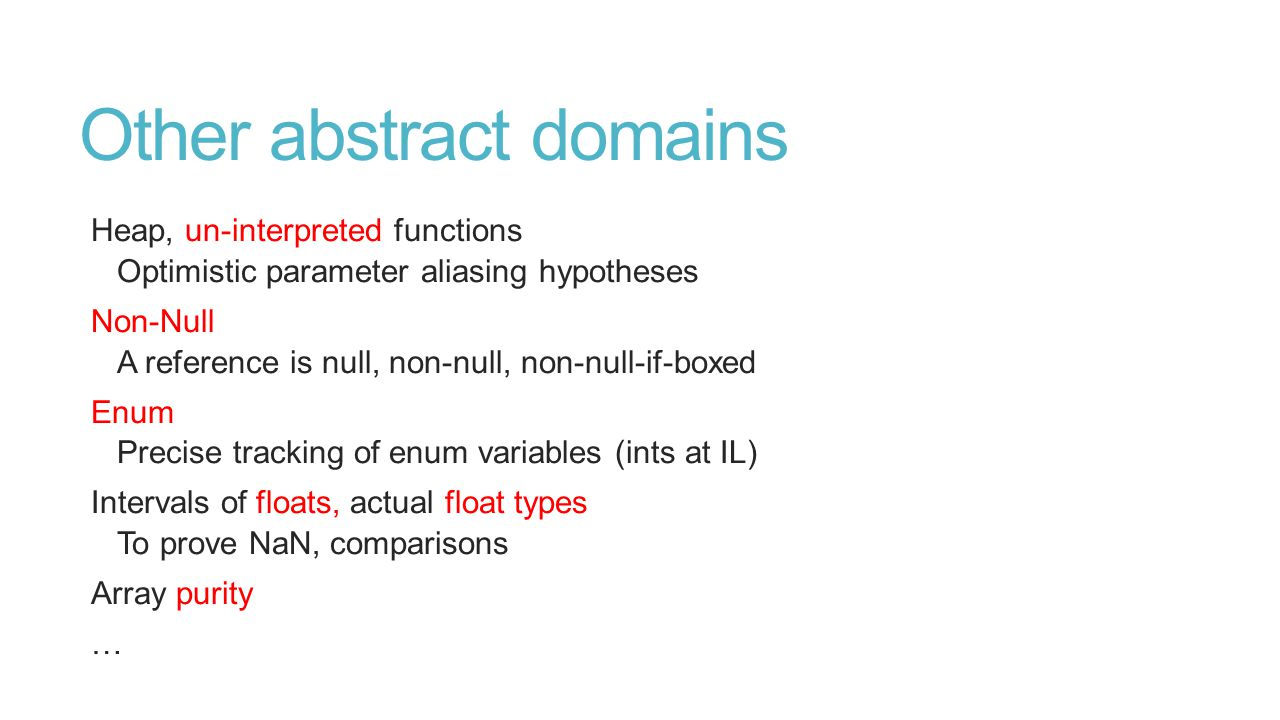 Other abstract domains Heap, un-interpreted functions Optimistic parameter aliasing hypotheses Non-Null A reference is null, non-null, non-null-if-boxed Enum Precise tracking of enum variables (ints at IL) Intervals of floats, actual float types To prove NaN, comparisons Array purity …