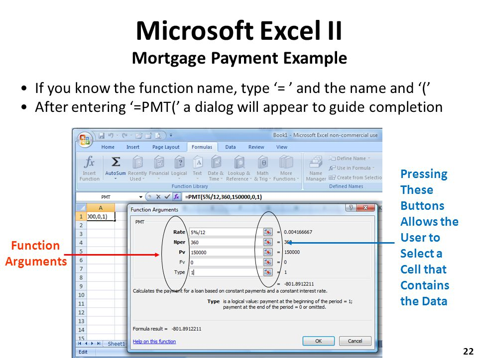 Microsoft Excel II Mortgage Payment Example If you know the function name, type '= ' and the name and '(' After entering '=PMT(' a dialog will appear to guide completion Function Arguments Pressing These Buttons Allows the User to Select a Cell that Contains the Data 22