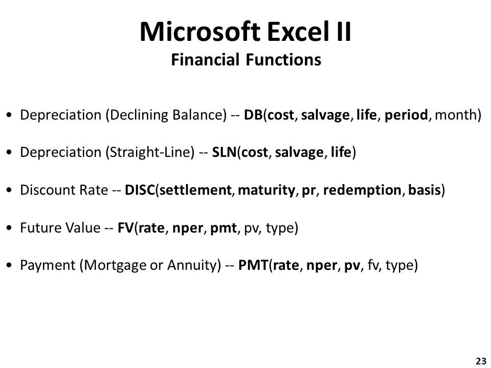 Microsoft Excel II Financial Functions Depreciation (Declining Balance) -- DB(cost, salvage, life, period, month) Depreciation (Straight-Line) -- SLN(cost, salvage, life) Discount Rate -- DISC(settlement, maturity, pr, redemption, basis) Future Value -- FV(rate, nper, pmt, pv, type) Payment (Mortgage or Annuity) -- PMT(rate, nper, pv, fv, type) 23
