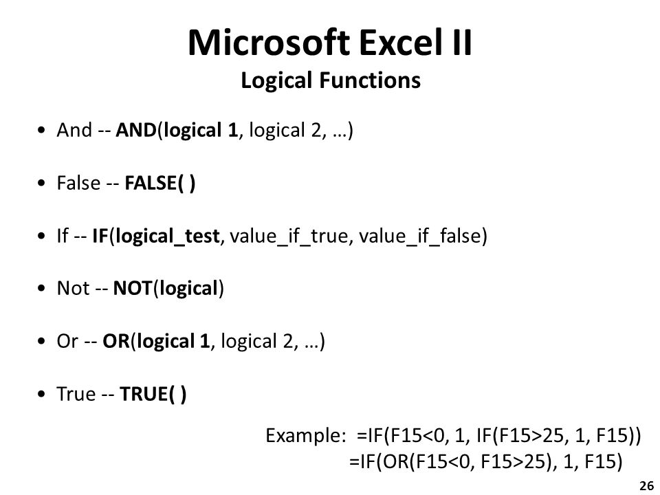 Microsoft Excel II Logical Functions And -- AND(logical 1, logical 2, …) False -- FALSE( ) If -- IF(logical_test, value_if_true, value_if_false) Not -- NOT(logical) Or -- OR(logical 1, logical 2, …) True -- TRUE( ) Example: =IF(F15 25, 1, F15)) =IF(OR(F15 25), 1, F15) 26