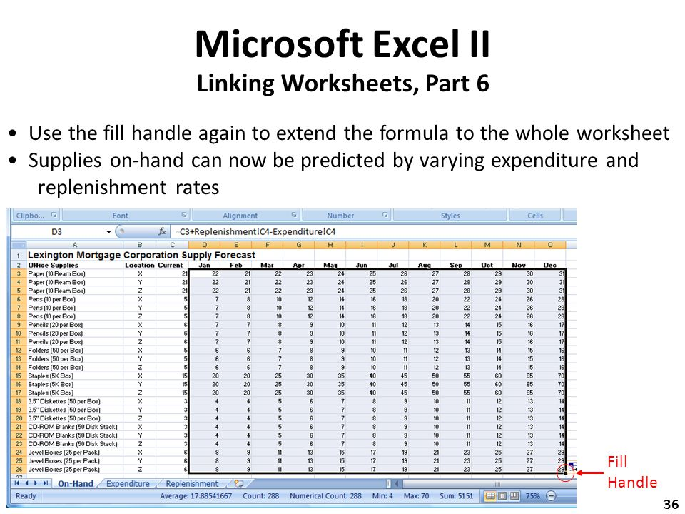 Microsoft Excel II Linking Worksheets, Part 6 Use the fill handle again to extend the formula to the whole worksheet Supplies on-hand can now be predicted by varying expenditure and replenishment rates Fill Handle 36