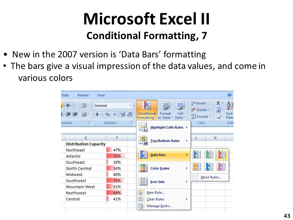 Microsoft Excel II Conditional Formatting, 7 New in the 2007 version is 'Data Bars' formatting The bars give a visual impression of the data values, and come in various colors 43