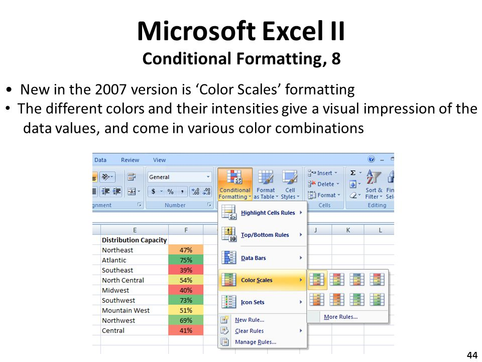 Microsoft Excel II Conditional Formatting, 8 New in the 2007 version is 'Color Scales' formatting The different colors and their intensities give a visual impression of the data values, and come in various color combinations 44