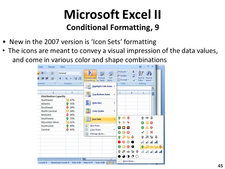 Microsoft Excel II Conditional Formatting, 9 New in the 2007 version is 'Icon Sets' formatting The icons are meant to convey a visual impression of the data values, and come in various color and shape combinations 45