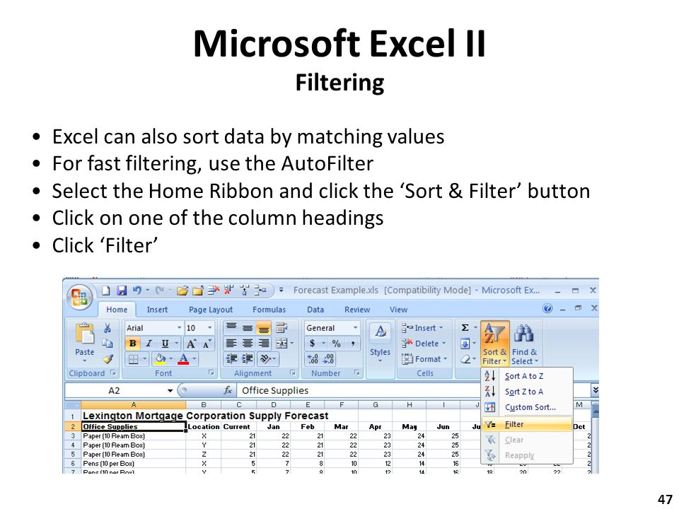 Microsoft Excel II Filtering Excel can also sort data by matching values For fast filtering, use the AutoFilter Select the Home Ribbon and click the 'Sort & Filter' button Click on one of the column headings Click 'Filter' 47