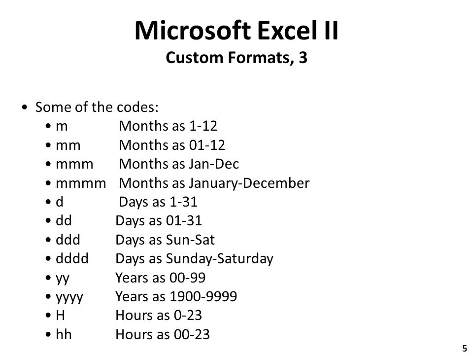 Microsoft Excel II Custom Formats, 3 Some of the codes: m Months as 1-12 mm Months as 01-12 mmm Months as Jan-Dec mmmm Months as January-December d Days as 1-31 dd Days as 01-31 ddd Days as Sun-Sat dddd Days as Sunday-Saturday yy Years as 00-99 yyyy Years as 1900-9999 H Hours as 0-23 hh Hours as 00-23 5