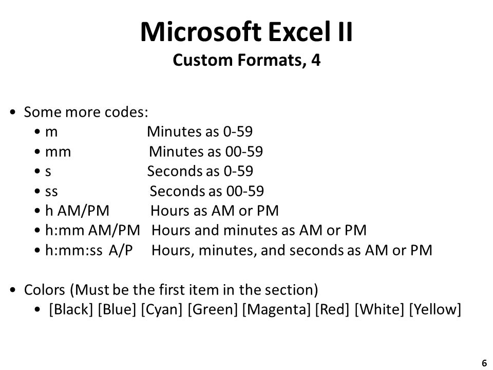 Microsoft Excel II Custom Formats, 4 Some more codes: m Minutes as 0-59 mm Minutes as 00-59 s Seconds as 0-59 ss Seconds as 00-59 h AM/PM Hours as AM or PM h:mm AM/PM Hours and minutes as AM or PM h:mm:ss A/P Hours, minutes, and seconds as AM or PM Colors (Must be the first item in the section) [Black] [Blue] [Cyan] [Green] [Magenta] [Red] [White] [Yellow] 6