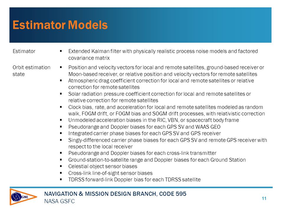 NAVIGATION & MISSION DESIGN BRANCH, CODE 595 NASA GSFC Estimator Models 11 Estimator  Extended Kalman filter with physically realistic process noise models and factored covariance matrix Orbit estimation state  Position and velocity vectors for local and remote satellites, ground-based receiver or Moon-based receiver, or relative position and velocity vectors for remote satellites  Atmospheric drag coefficient correction for local and remote satellites or relative correction for remote satellites  Solar radiation pressure coefficient correction for local and remote satellites or relative correction for remote satellites  Clock bias, rate, and acceleration for local and remote satellites modeled as random walk, FOGM drift, or FOGM bias and SOGM drift processes, with relativistic correction  Unmodeled acceleration biases in the RIC, VBN, or spacecraft body frame  Pseudorange and Doppler biases for each GPS SV and WAAS GEO  Integrated carrier phase biases for each GPS SV and GPS receiver  Singly-differenced carrier phase biases for each GPS SV and remote GPS receiver with respect to the local receiver  Pseudorange and Doppler biases for each cross-link transmitter  Ground-station-to-satellite range and Doppler biases for each Ground Station  Celestial object sensor biases  Cross-link line-of-sight sensor biases  TDRSS forward-link Doppler bias for each TDRSS satellite