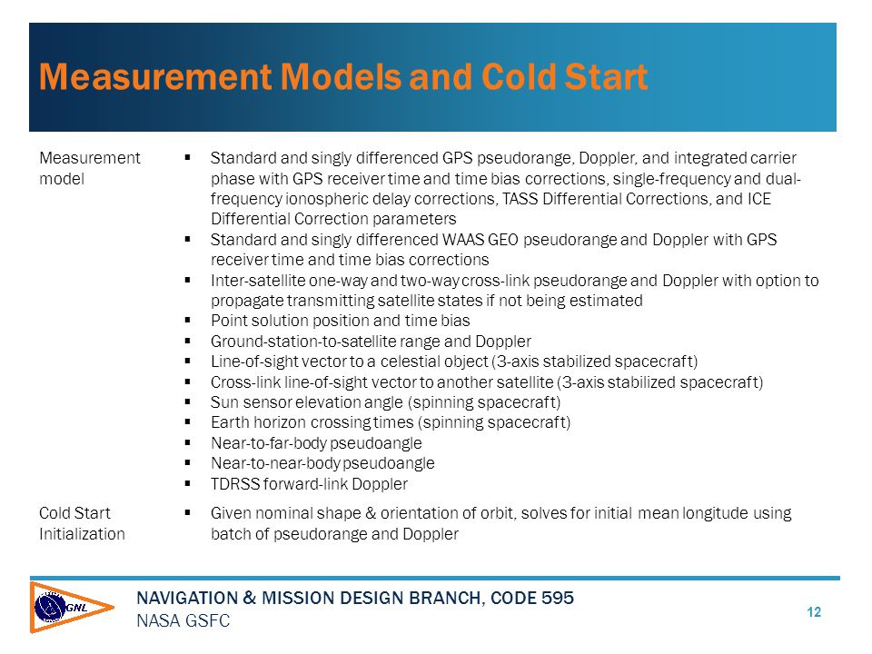 NAVIGATION & MISSION DESIGN BRANCH, CODE 595 NASA GSFC Measurement Models and Cold Start 12 Measurement model  Standard and singly differenced GPS pseudorange, Doppler, and integrated carrier phase with GPS receiver time and time bias corrections, single-frequency and dual- frequency ionospheric delay corrections, TASS Differential Corrections, and ICE Differential Correction parameters  Standard and singly differenced WAAS GEO pseudorange and Doppler with GPS receiver time and time bias corrections  Inter-satellite one-way and two-way cross-link pseudorange and Doppler with option to propagate transmitting satellite states if not being estimated  Point solution position and time bias  Ground-station-to-satellite range and Doppler  Line-of-sight vector to a celestial object (3-axis stabilized spacecraft)  Cross-link line-of-sight vector to another satellite (3-axis stabilized spacecraft)  Sun sensor elevation angle (spinning spacecraft)  Earth horizon crossing times (spinning spacecraft)  Near-to-far-body pseudoangle  Near-to-near-body pseudoangle  TDRSS forward-link Doppler Cold Start Initialization  Given nominal shape & orientation of orbit, solves for initial mean longitude using batch of pseudorange and Doppler