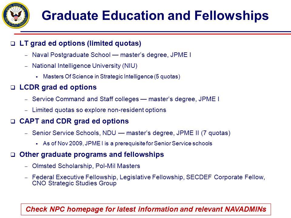 Graduate Education and Fellowships  LT grad ed options (limited quotas) – Naval Postgraduate School — master's degree, JPME I – National Intelligence