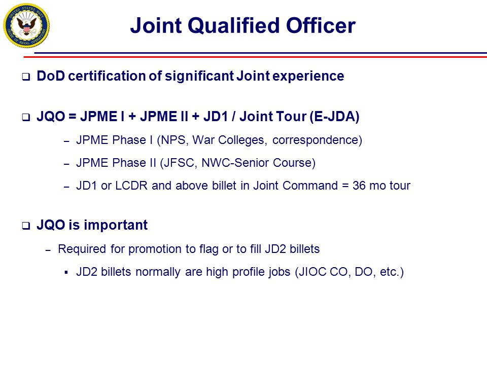 Joint Qualified Officer  DoD certification of significant Joint experience  JQO = JPME I + JPME II + JD1 / Joint Tour (E-JDA) – JPME Phase I (NPS, W