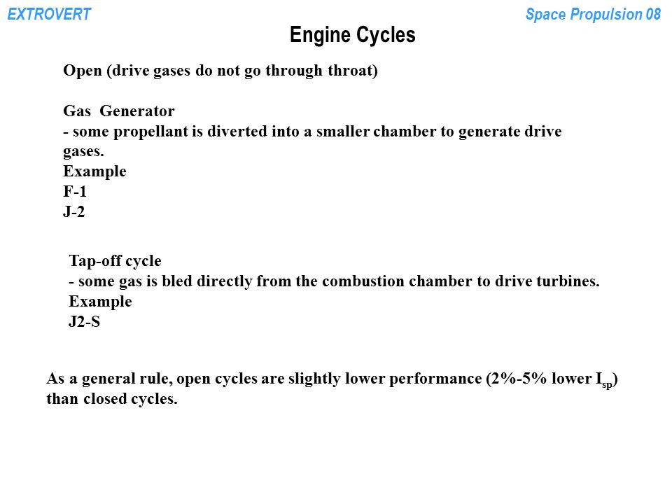 EXTROVERTSpace Propulsion 08 Engine Cycles Open (drive gases do not go through throat) Gas Generator - some propellant is diverted into a smaller cham