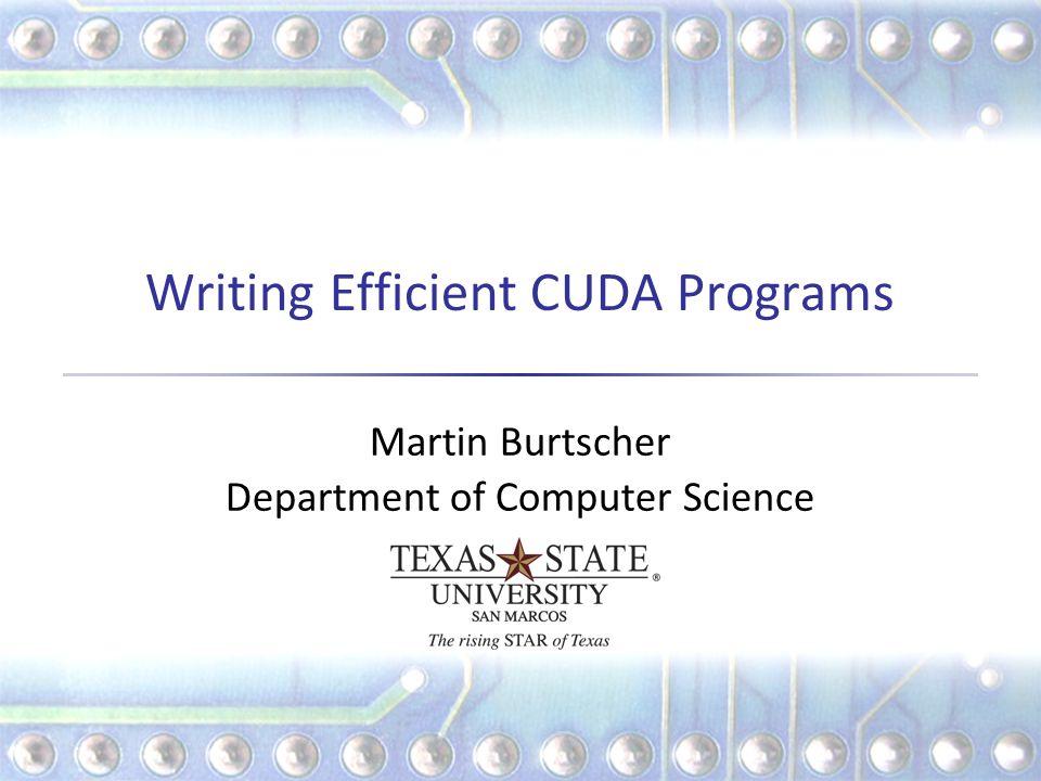 Writing Efficient CUDA Programs Martin Burtscher Department of Computer Science