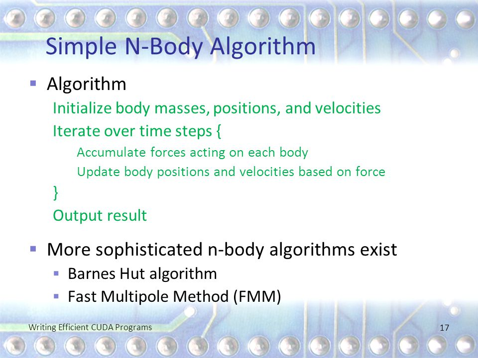 Simple N-Body Algorithm  Algorithm Initialize body masses, positions, and velocities Iterate over time steps { Accumulate forces acting on each body