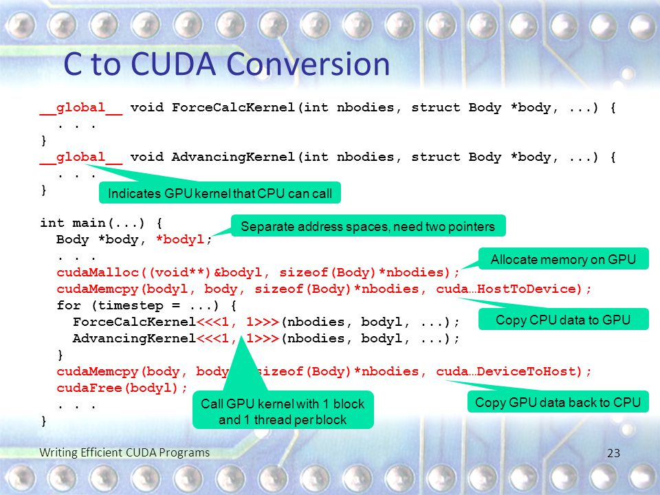 C to CUDA Conversion __global__ void ForceCalcKernel(int nbodies, struct Body *body,...) {... } __global__ void AdvancingKernel(int nbodies, struct Bo