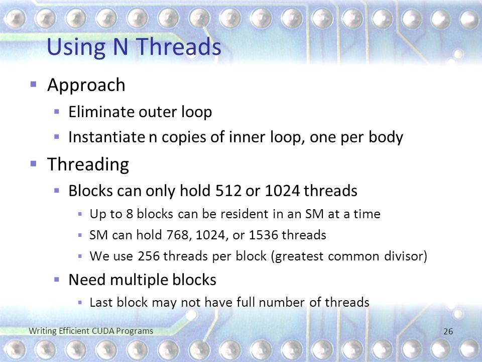 Using N Threads  Approach  Eliminate outer loop  Instantiate n copies of inner loop, one per body  Threading  Blocks can only hold 512 or 1024 th